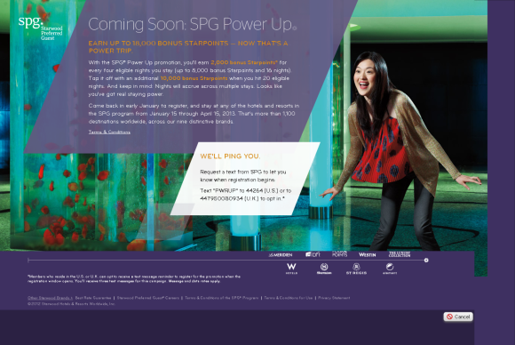 EARN UP TO 18,000 BONUS STARPOINTS — NOW THAT'S A POWER TRIP. With the SPG® Power Up promotion, you'll earn 2,000 bonus Starpoints® for every four eligible nights you stay (up to 8,000 bonus Starpoints and 16 nights). Top it off with an additional 10,000 bonus Starpoints when you hit 20 eligible nights. And keep in mind: Nights will accrue across multiple stays. Looks like you've got real staying power. Come back in early January to register, and stay at any of the hotels and resorts in the SPG program from January 15 through April 15, 2013. That's more than 1,100 destinations worldwide, across our nine distinctive brands.